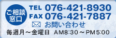 ご相談窓口 TEL 076-431-8930 FAX 076-444-7788 毎週月~金曜日 AM8:30~PM5:00
